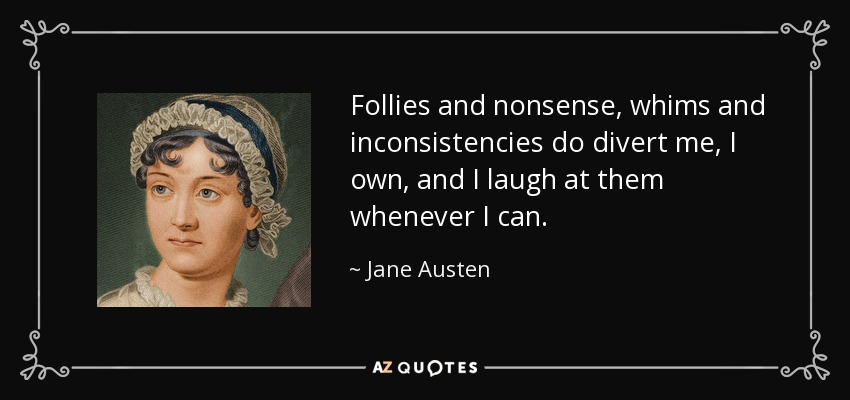 Follies and nonsense, whims and inconsistencies do divert me, I own, and I laugh at them whenever I can. - Jane Austen