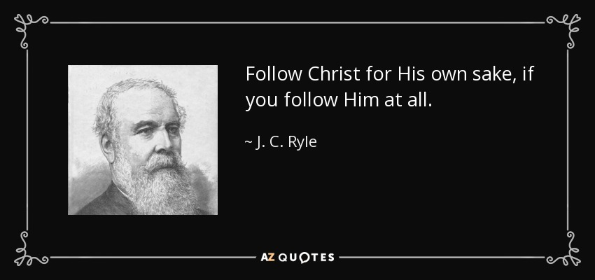 Follow Christ for His own sake, if you follow Him at all. - J. C. Ryle