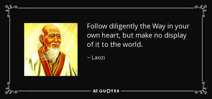 Follow diligently the Way in your own heart, but make no display of it to the world. - Laozi