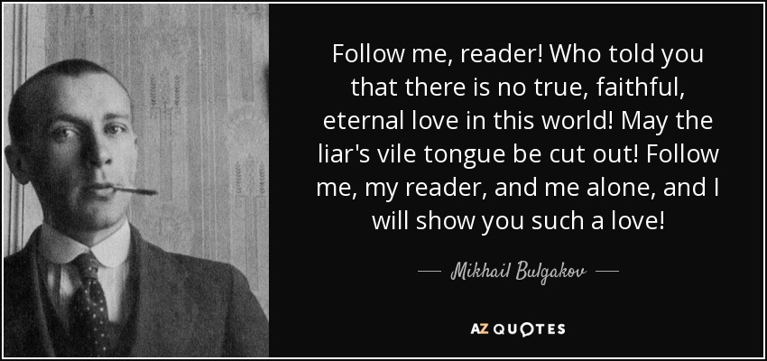 Follow me, reader! Who told you that there is no true, faithful, eternal love in this world! May the liar's vile tongue be cut out! Follow me, my reader, and me alone, and I will show you such a love! - Mikhail Bulgakov