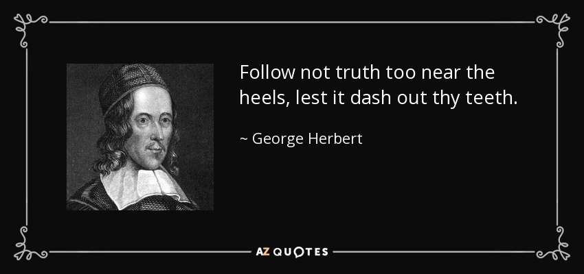 Follow not truth too near the heels, lest it dash out thy teeth. - George Herbert
