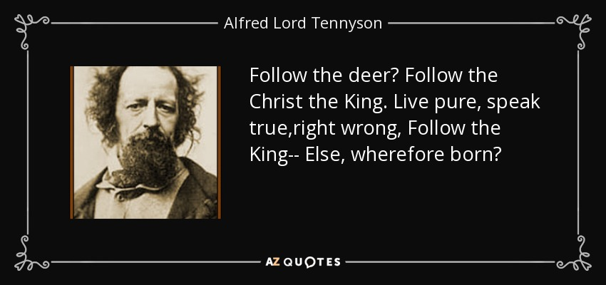 Follow the deer? Follow the Christ the King. Live pure, speak true,right wrong, Follow the King-- Else, wherefore born? - Alfred Lord Tennyson