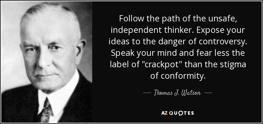 Follow the path of the unsafe, independent thinker. Expose your ideas to the danger of controversy. Speak your mind and fear less the label of 'crackpot' than the stigma of conformity. - Thomas J. Watson