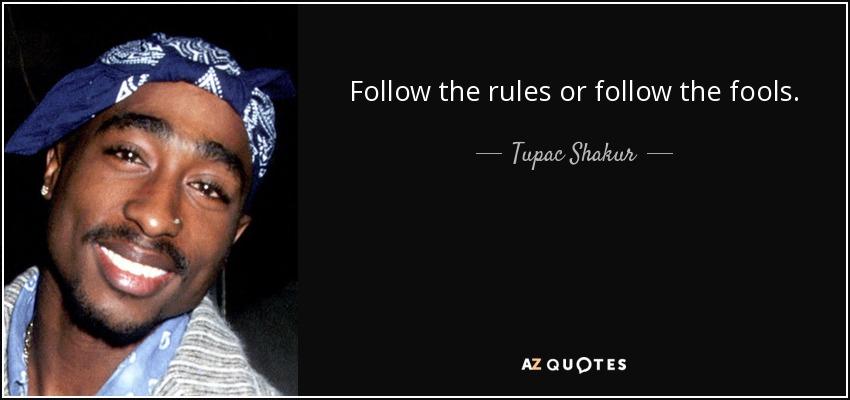 Follow the rules or follow the fools. - Tupac Shakur