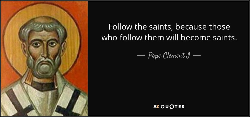 Follow the saints, because those who follow them will become saints. - Pope Clement I