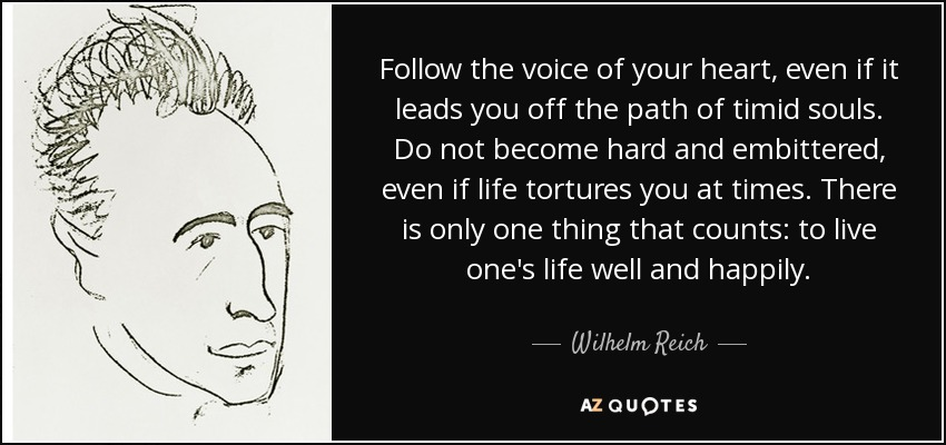 Follow the voice of your heart, even if it leads you off the path of timid souls. Do not become hard and embittered, even if life tortures you at times. There is only one thing that counts: to live one's life well and happily. - Wilhelm Reich