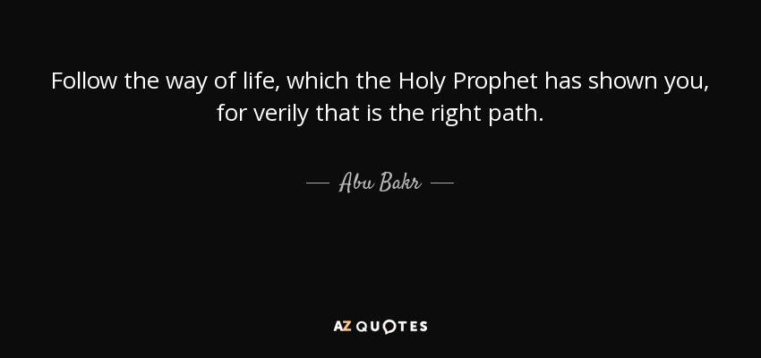 Follow the way of life, which the Holy Prophet has shown you, for verily that is the right path. - Abu Bakr