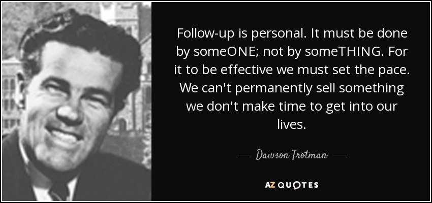 Follow-up is personal. It must be done by someONE; not by someTHING. For it to be effective we must set the pace. We can't permanently sell something we don't make time to get into our lives. - Dawson Trotman