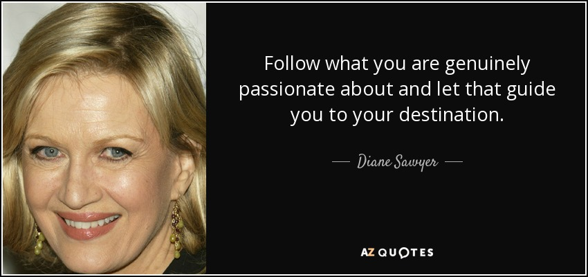 Follow what you are genuinely passionate about and let that guide you to your destination. - Diane Sawyer