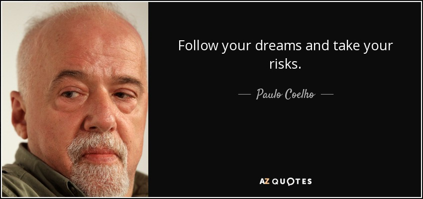 Follow your dreams and take your risks. - Paulo Coelho
