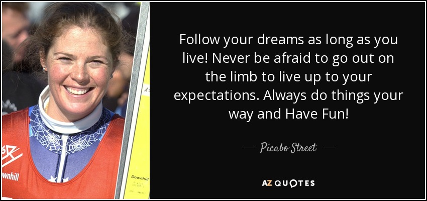 Follow your dreams as long as you live! Never be afraid to go out on the limb to live up to your expectations. Always do things your way and Have Fun! - Picabo Street