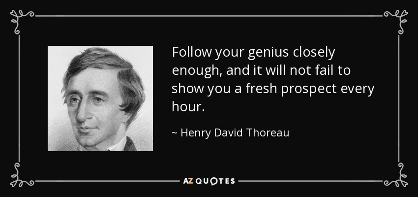 Follow your genius closely enough, and it will not fail to show you a fresh prospect every hour. - Henry David Thoreau