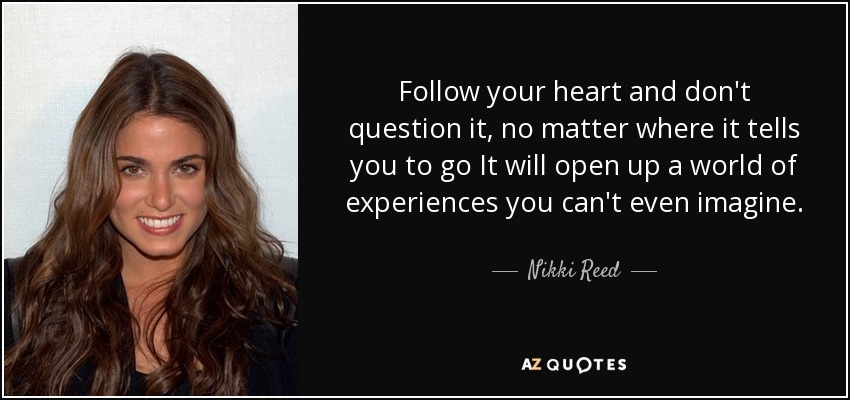 Nikki Reed Quote Follow Your Heart And Dont Question It No Matter