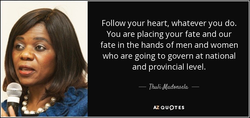 Follow your heart, whatever you do. You are placing your fate and our fate in the hands of men and women who are going to govern at national and provincial level. - Thuli Madonsela