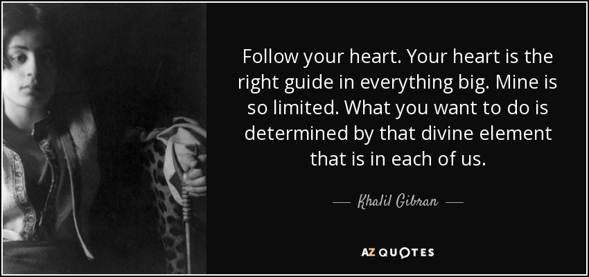 Follow your heart. Your heart is the right guide in everything big. Mine is so limited. What you want to do is determined by that divine element that is in each of us. - Khalil Gibran