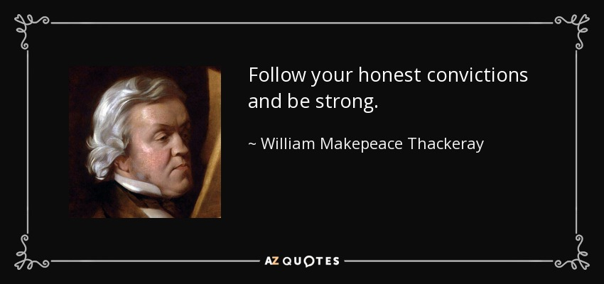 Follow your honest convictions and be strong. - William Makepeace Thackeray
