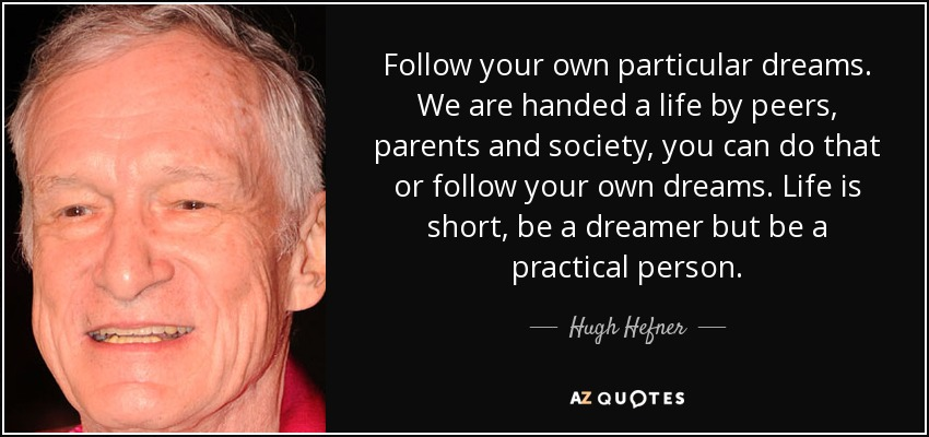 Follow your own particular dreams. We are handed a life by peers, parents and society, you can do that or follow your own dreams. Life is short, be a dreamer but be a practical person. - Hugh Hefner