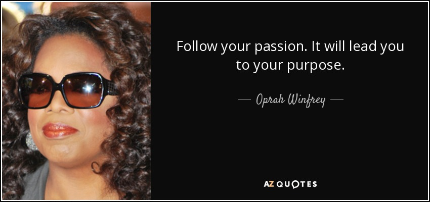 Follow your passion. It will lead you to your purpose. - Oprah Winfrey