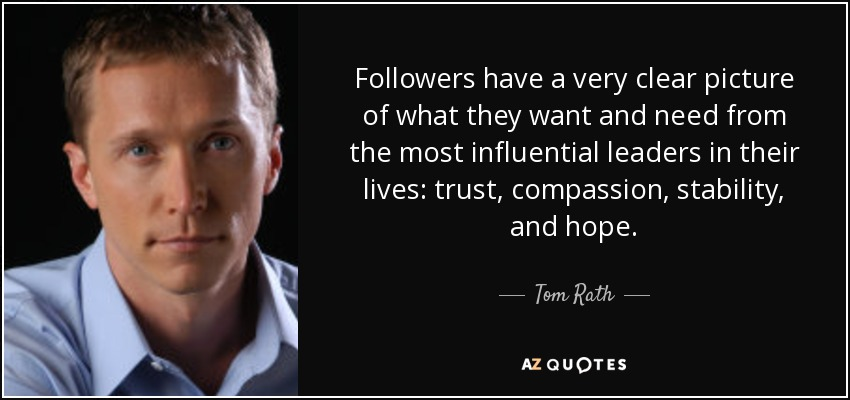 Followers have a very clear picture of what they want and need from the most influential leaders in their lives: trust, compassion, stability, and hope. - Tom Rath