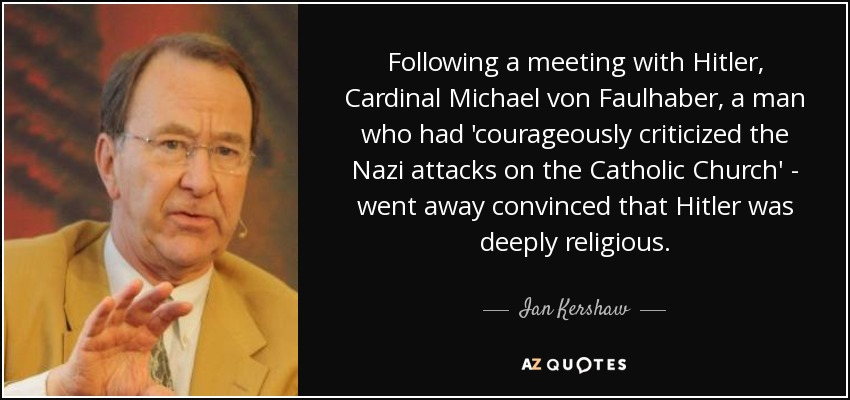Following a meeting with Hitler, Cardinal Michael von Faulhaber, a man who had 'courageously criticized the Nazi attacks on the Catholic Church' - went away convinced that Hitler was deeply religious. - Ian Kershaw