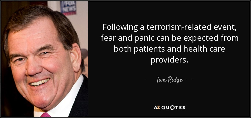Following a terrorism-related event, fear and panic can be expected from both patients and health care providers. - Tom Ridge