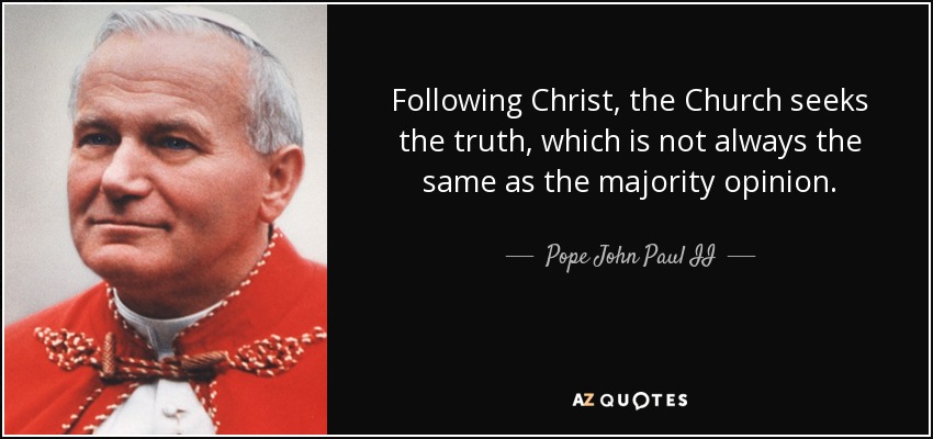 Following Christ, the Church seeks the truth, which is not always the same as the majority opinion. - Pope John Paul II