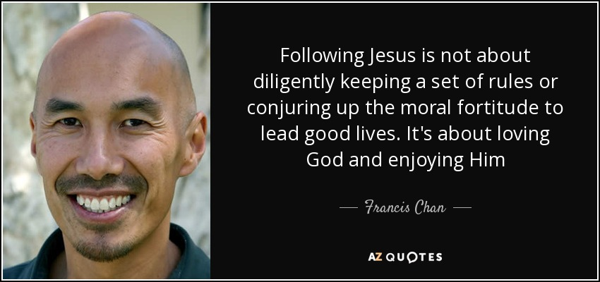 Following Jesus is not about diligently keeping a set of rules or conjuring up the moral fortitude to lead good lives. It's about loving God and enjoying Him - Francis Chan