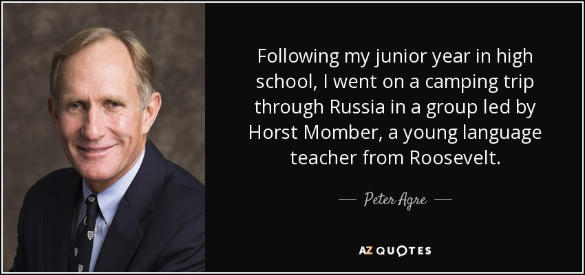 Following my junior year in high school, I went on a camping trip through Russia in a group led by Horst Momber, a young language teacher from Roosevelt. - Peter Agre