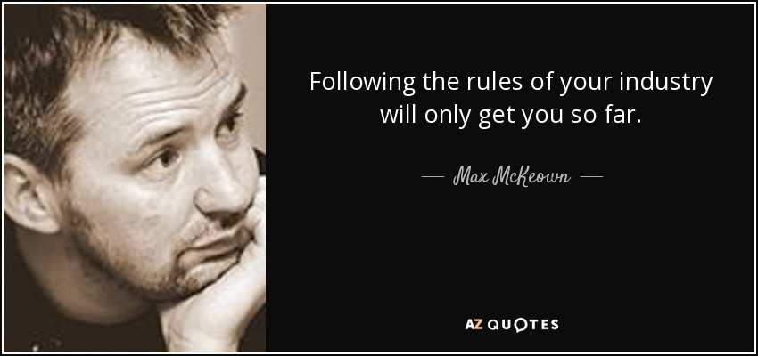 Following the rules of your industry will only get you so far. - Max McKeown