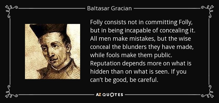 Folly consists not in committing Folly, but in being incapable of concealing it. All men make mistakes, but the wise conceal the blunders they have made, while fools make them public. Reputation depends more on what is hidden than on what is seen. If you can't be good, be careful. - Baltasar Gracian