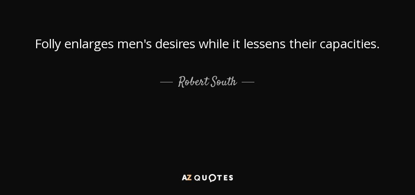 Folly enlarges men's desires while it lessens their capacities. - Robert South