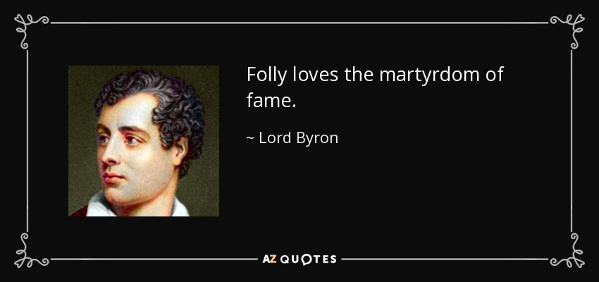 Folly loves the martyrdom of fame. - Lord Byron