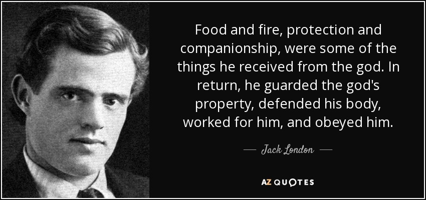 Food and fire, protection and companionship, were some of the things he received from the god. In return, he guarded the god's property, defended his body, worked for him, and obeyed him. - Jack London