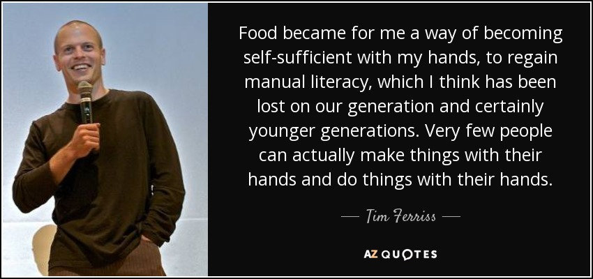 Food became for me a way of becoming self-sufficient with my hands, to regain manual literacy, which I think has been lost on our generation and certainly younger generations. Very few people can actually make things with their hands and do things with their hands. - Tim Ferriss