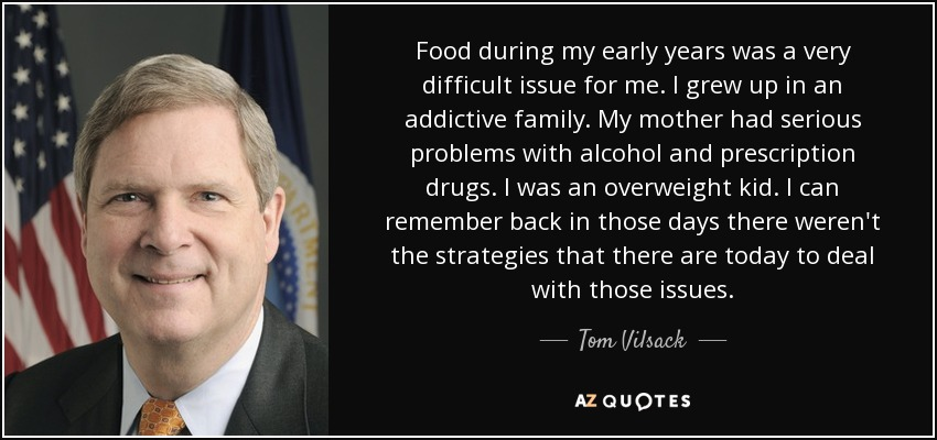 Food during my early years was a very difficult issue for me. I grew up in an addictive family. My mother had serious problems with alcohol and prescription drugs. I was an overweight kid. I can remember back in those days there weren't the strategies that there are today to deal with those issues. - Tom Vilsack