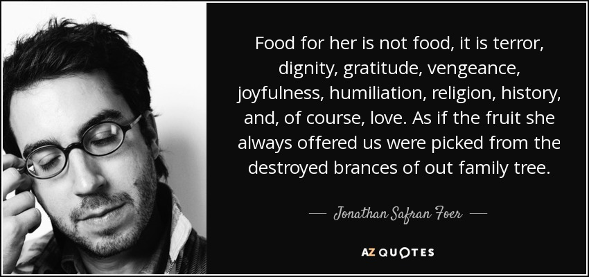 Food for her is not food, it is terror, dignity, gratitude, vengeance, joyfulness, humiliation, religion, history, and, of course, love. As if the fruit she always offered us were picked from the destroyed brances of out family tree. - Jonathan Safran Foer