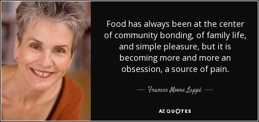 Food has always been at the center of community bonding, of family life, and simple pleasure, but it is becoming more and more an obsession, a source of pain. - Frances Moore Lappé