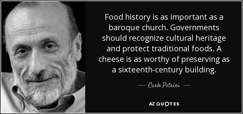 Food history is as important as a baroque church. Governments should recognize cultural heritage and protect traditional foods. A cheese is as worthy of preserving as a sixteenth-century building. - Carlo Petrini