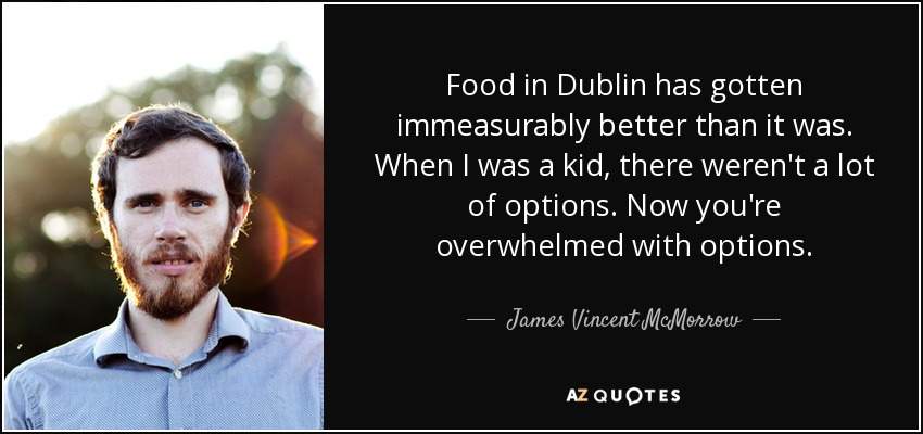 Food in Dublin has gotten immeasurably better than it was. When I was a kid, there weren't a lot of options. Now you're overwhelmed with options. - James Vincent McMorrow