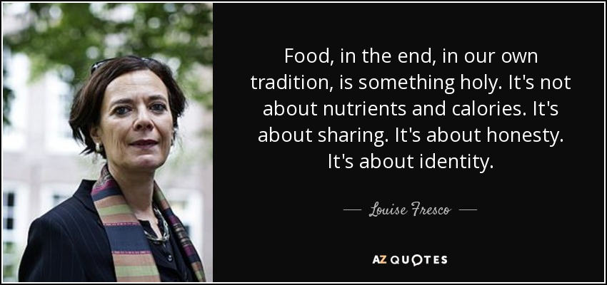 Food, in the end, in our own tradition, is something holy. It's not about nutrients and calories. It's about sharing. It's about honesty. It's about identity. - Louise Fresco