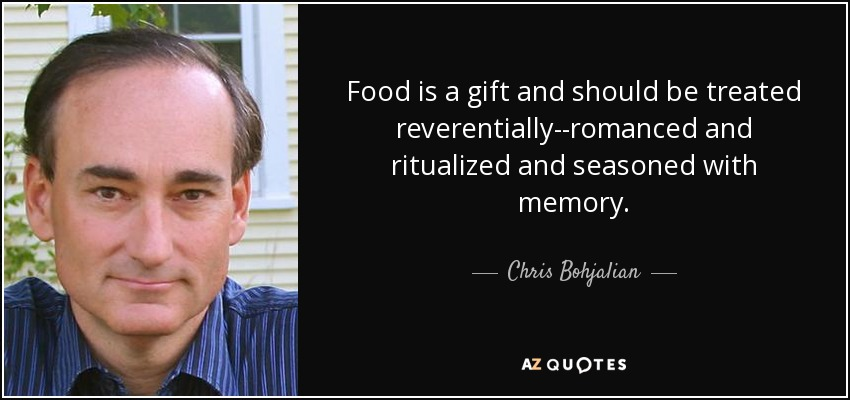 Food is a gift and should be treated reverentially--romanced and ritualized and seasoned with memory. - Chris Bohjalian