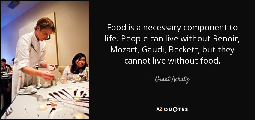 Food is a necessary component to life. People can live without Renoir, Mozart, Gaudi, Beckett, but they cannot live without food. - Grant Achatz