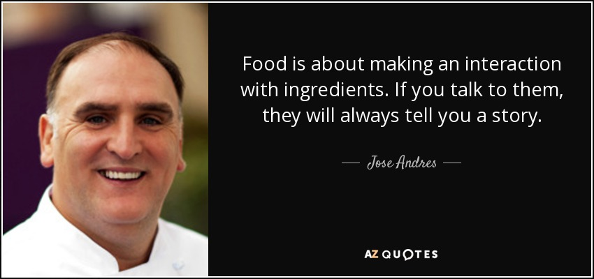Food is about making an interaction with ingredients. If you talk to them, they will always tell you a story. - Jose Andres