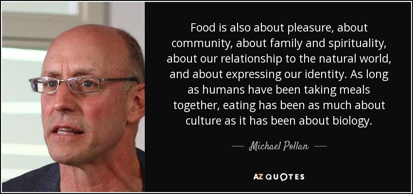 Food is also about pleasure, about community, about family and spirituality, about our relationship to the natural world, and about expressing our identity. As long as humans have been taking meals together, eating has been as much about culture as it has been about biology. - Michael Pollan