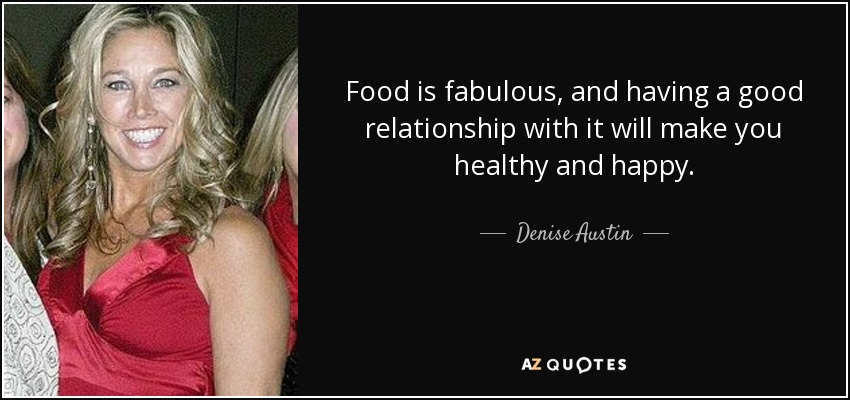 Food is fabulous, and having a good relationship with it will make you healthy and happy. - Denise Austin