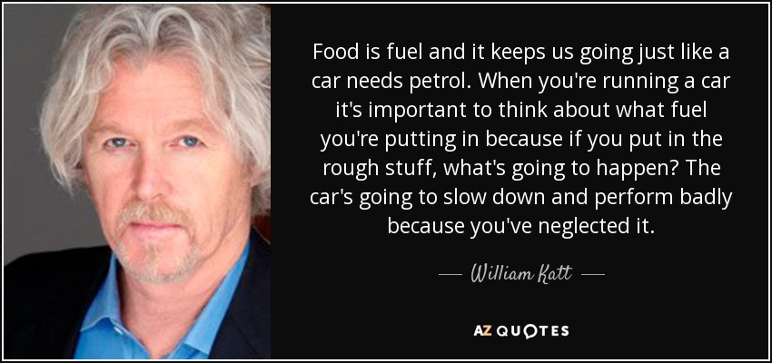 Food is fuel and it keeps us going just like a car needs petrol. When you're running a car it's important to think about what fuel you're putting in because if you put in the rough stuff, what's going to happen? The car's going to slow down and perform badly because you've neglected it. - William Katt