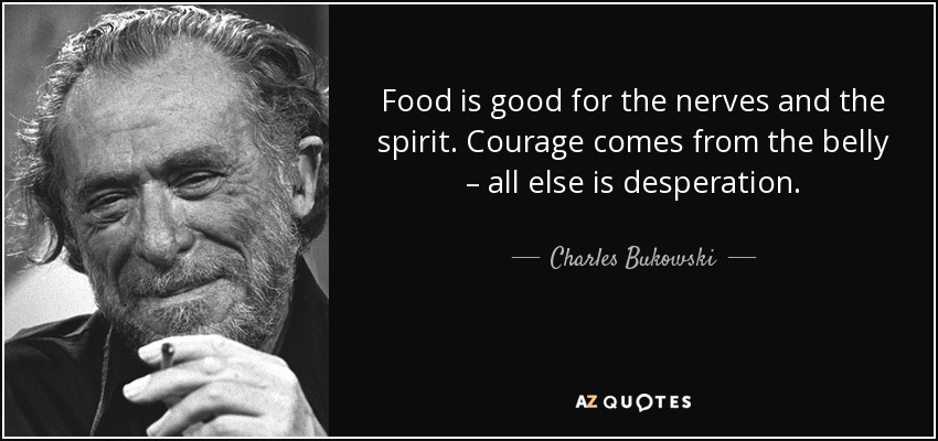 Food is good for the nerves and the spirit. Courage comes from the belly – all else is desperation. - Charles Bukowski