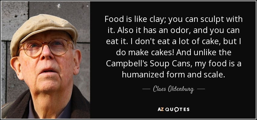 Food is like clay; you can sculpt with it. Also it has an odor, and you can eat it. I don't eat a lot of cake, but I do make cakes! And unlike the Campbell's Soup Cans, my food is a humanized form and scale. - Claes Oldenburg