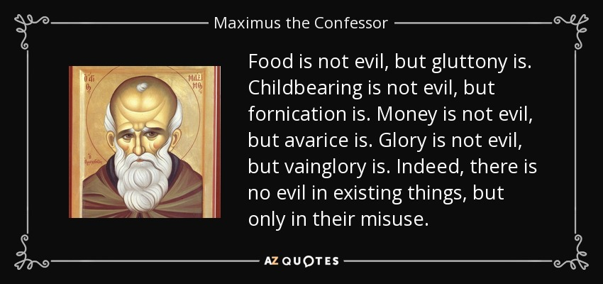 Food is not evil, but gluttony is. Childbearing is not evil, but fornication is. Money is not evil, but avarice is. Glory is not evil, but vainglory is. Indeed, there is no evil in existing things, but only in their misuse. - Maximus the Confessor
