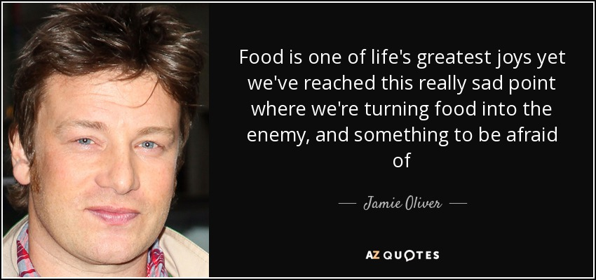 Food is one of life's greatest joys yet we've reached this really sad point where we're turning food into the enemy, and something to be afraid of - Jamie Oliver